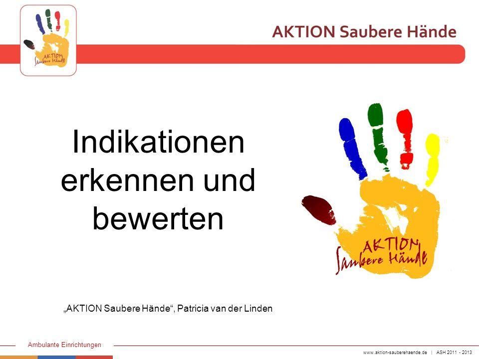 www.aktion-sauberehaende.de | ASH 2011 - 2013 Ambulante Einrichtungen Indikationen erkennen und bewerten AKTION Saubere Hände, Patricia van der Linden