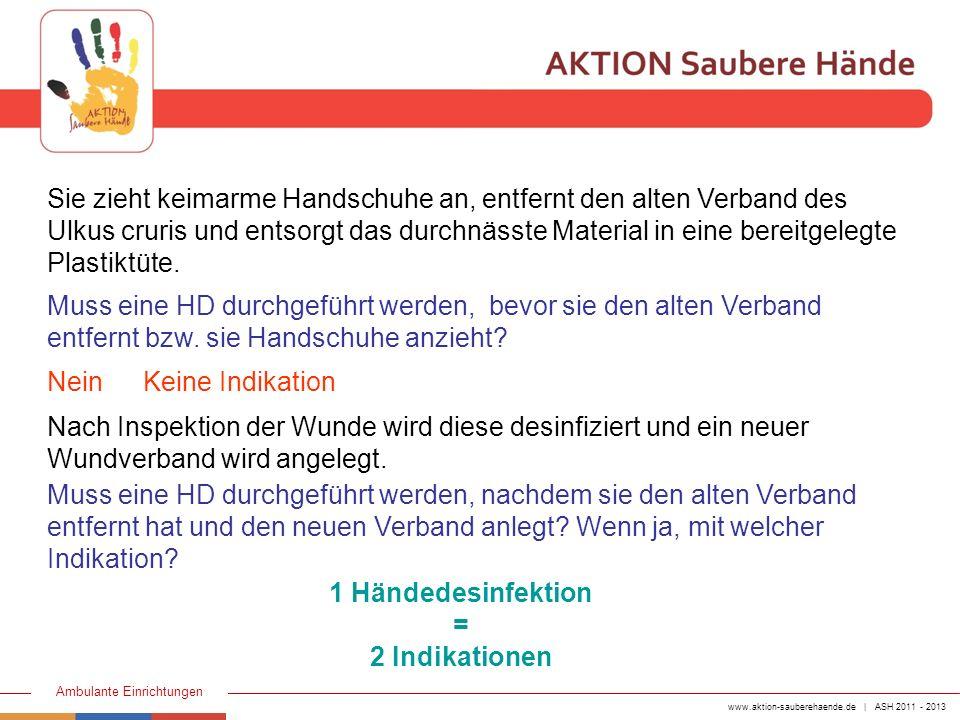 www.aktion-sauberehaende.de | ASH 2011 - 2013 Ambulante Einrichtungen Sie zieht keimarme Handschuhe an, entfernt den alten Verband des Ulkus cruris un