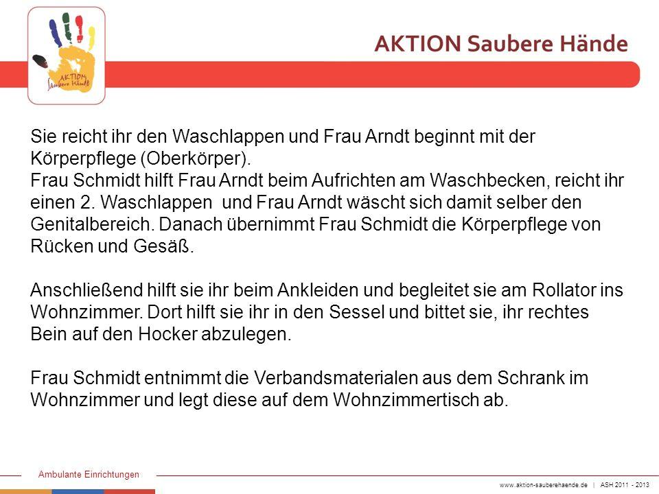 www.aktion-sauberehaende.de | ASH 2011 - 2013 Ambulante Einrichtungen Sie zieht keimarme Handschuhe an, entfernt den alten Verband des Ulkus cruris und entsorgt das durchnässte Material in eine bereitgelegte Plastiktüte.