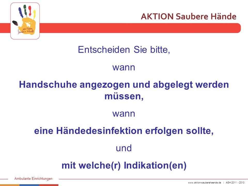 www.aktion-sauberehaende.de | ASH 2011 - 2013 Ambulante Einrichtungen Entscheiden Sie bitte, wann Handschuhe angezogen und abgelegt werden müssen, wan
