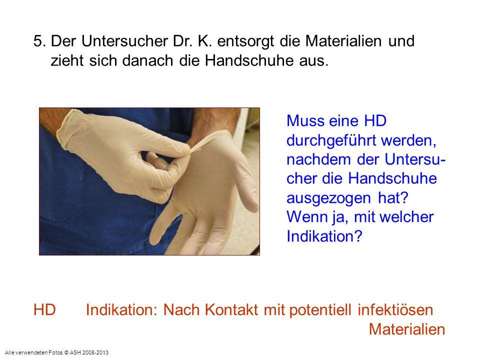 Muss eine HD durchgeführt werden, nachdem der Untersu- cher die Handschuhe ausgezogen hat? Wenn ja, mit welcher Indikation? 5. Der Untersucher Dr. K.
