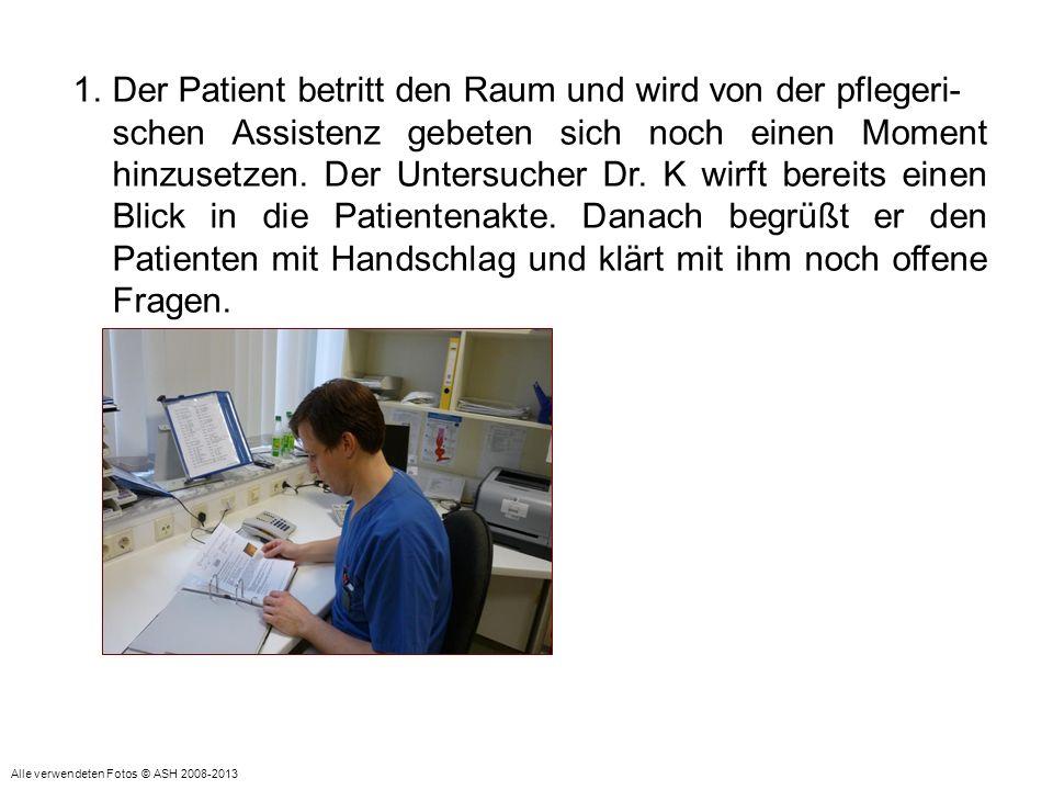 1.Der Patient betritt den Raum und wird von der pflegeri- schen Assistenz gebeten sich noch einen Moment hinzusetzen. Der Untersucher Dr. K wirft bere