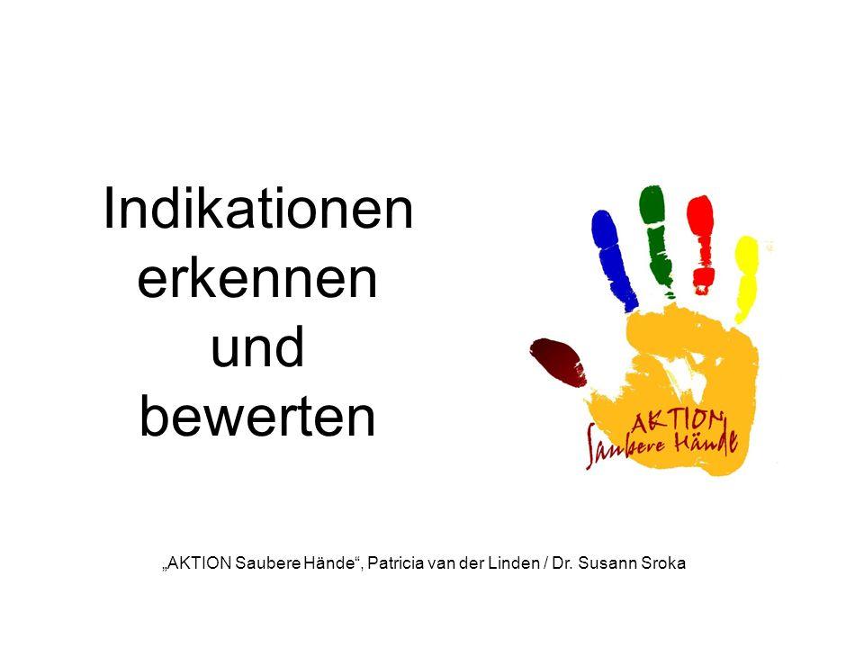 Indikationen erkennen und bewerten AKTION Saubere Hände, Patricia van der Linden / Dr. Susann Sroka
