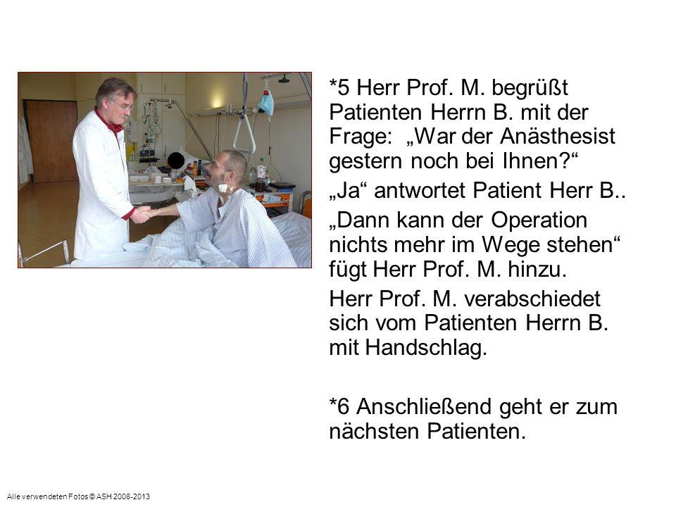 *5 Herr Prof. M. begrüßt Patienten Herrn B. mit der Frage: War der Anästhesist gestern noch bei Ihnen? Ja antwortet Patient Herr B.. Dann kann der Ope
