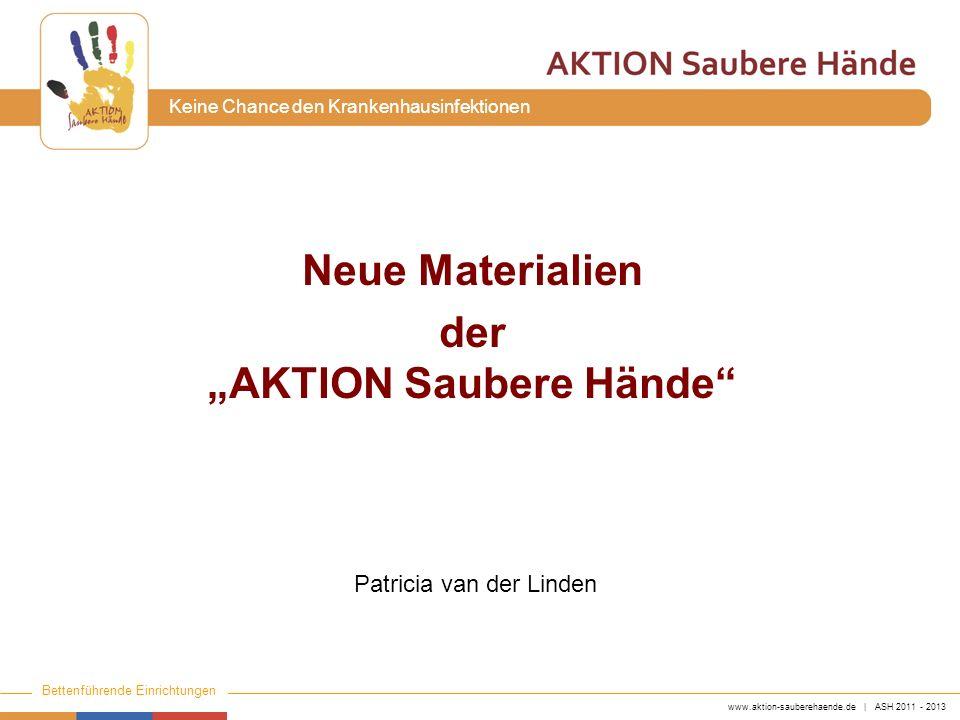 www.aktion-sauberehaende.de | ASH 2011 - 2013 Bettenführende Einrichtungen Keine Chance den Krankenhausinfektionen Neue Materialien der AKTION Saubere