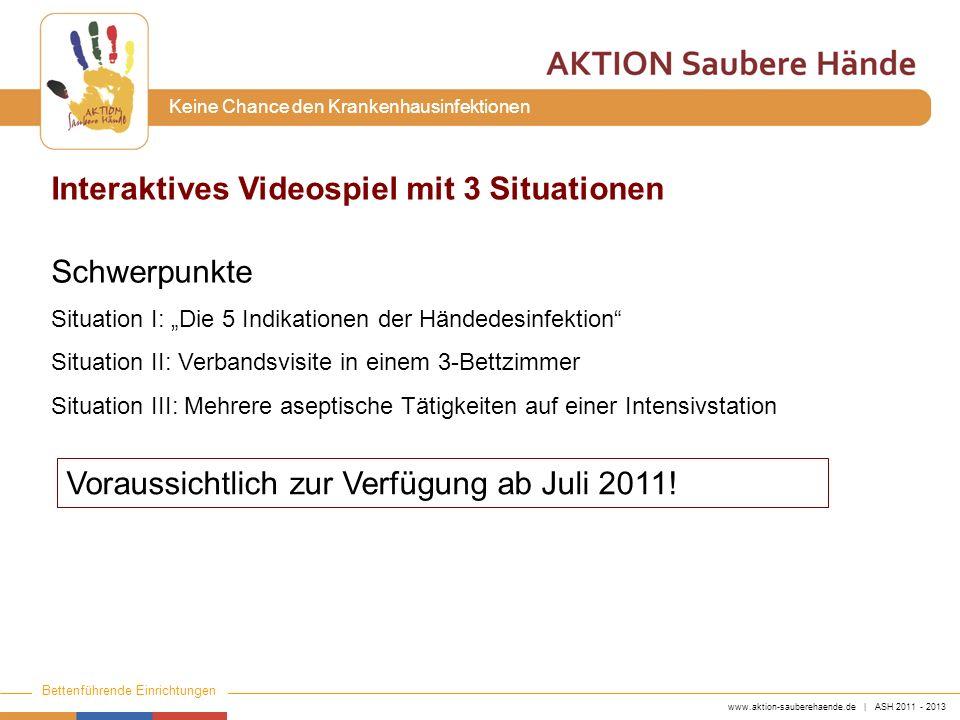 www.aktion-sauberehaende.de | ASH 2011 - 2013 Bettenführende Einrichtungen Keine Chance den Krankenhausinfektionen Interaktives Videospiel mit 3 Situa