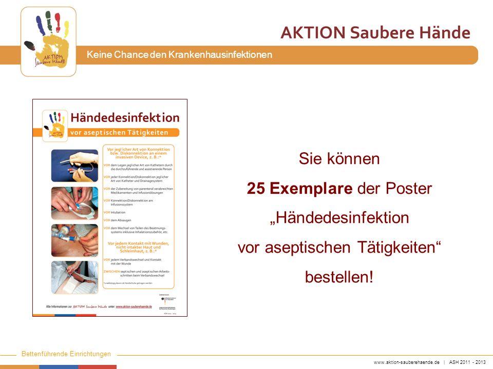 www.aktion-sauberehaende.de | ASH 2011 - 2013 Bettenführende Einrichtungen Keine Chance den Krankenhausinfektionen Sie können 25 Exemplare der Poster