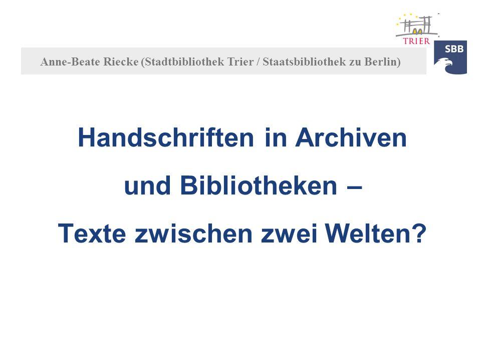 Handschriften in Archiven und Bibliotheken – Texte zwischen zwei Welten? Anne-Beate Riecke (Stadtbibliothek Trier / Staatsbibliothek zu Berlin)