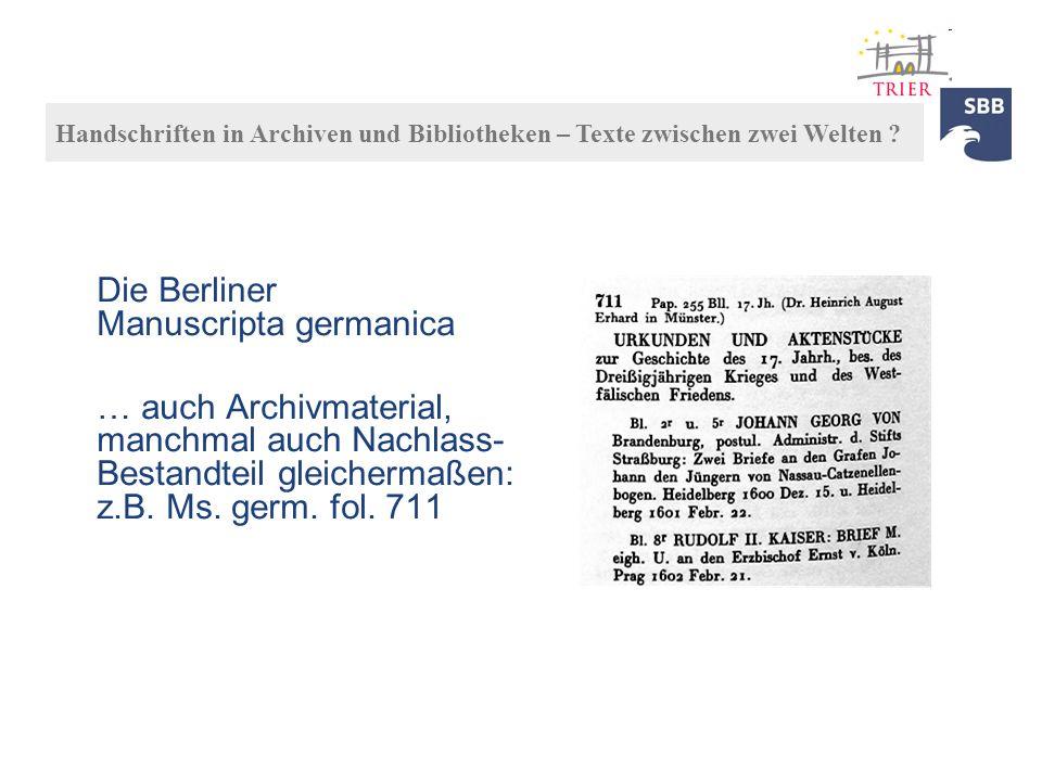 Die Berliner Manuscripta germanica … auch Archivmaterial, manchmal auch Nachlass- Bestandteil gleichermaßen: z.B. Ms. germ. fol. 711 Handschriften in