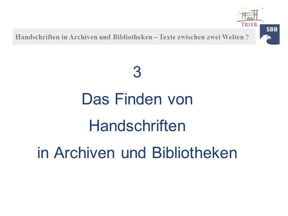 3 Das Finden von Handschriften in Archiven und Bibliotheken Handschriften in Archiven und Bibliotheken – Texte zwischen zwei Welten ?