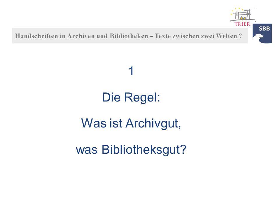 1 Die Regel: Was ist Archivgut, was Bibliotheksgut? Handschriften in Archiven und Bibliotheken – Texte zwischen zwei Welten ?