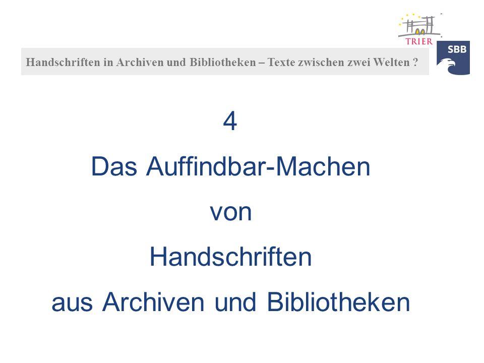 4 Das Auffindbar-Machen von Handschriften aus Archiven und Bibliotheken Handschriften in Archiven und Bibliotheken – Texte zwischen zwei Welten ?