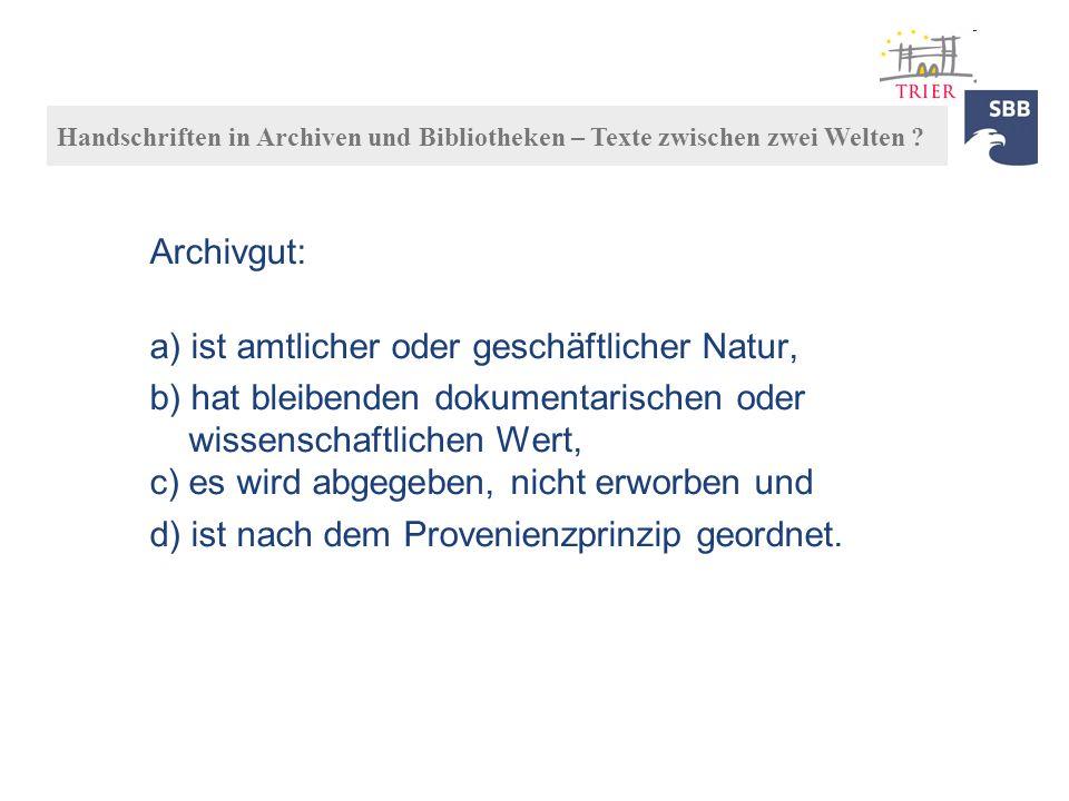 Archivgut: a) ist amtlicher oder geschäftlicher Natur, b) hat bleibenden dokumentarischen oder wissenschaftlichen Wert, c) es wird abgegeben, nicht er