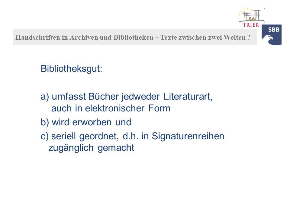 Bibliotheksgut: a) umfasst Bücher jedweder Literaturart, auch in elektronischer Form b) wird erworben und c) seriell geordnet, d.h. in Signaturenreihe