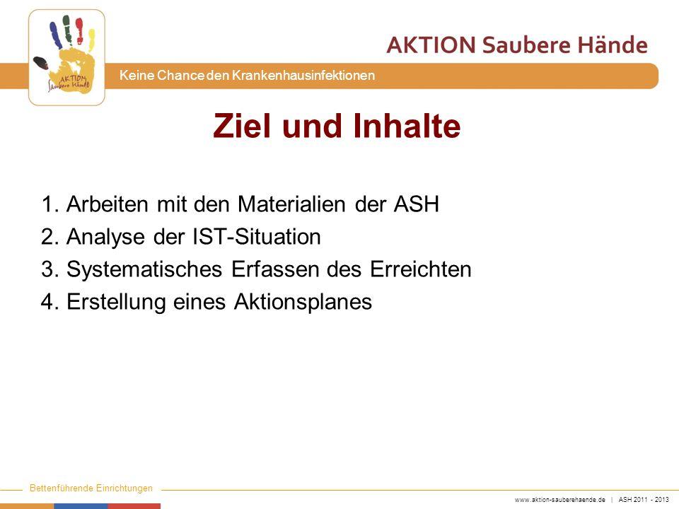 www.aktion-sauberehaende.de | ASH 2011 - 2013 Bettenführende Einrichtungen Keine Chance den Krankenhausinfektionen Ziel und Inhalte 1.Arbeiten mit den