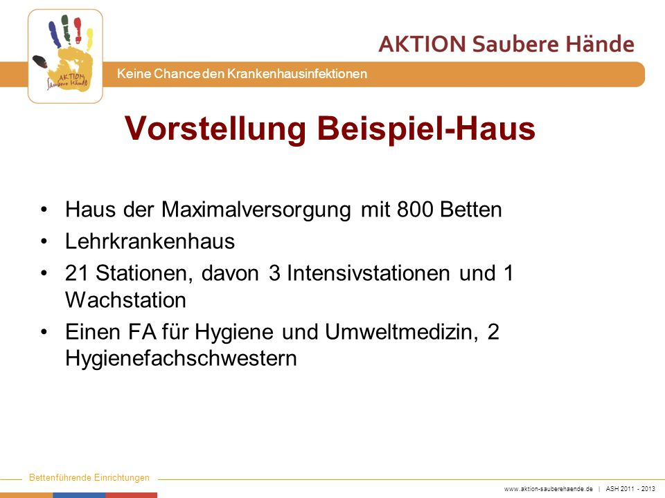 www.aktion-sauberehaende.de | ASH 2011 - 2013 Bettenführende Einrichtungen Keine Chance den Krankenhausinfektionen Vorstellung Beispiel-Haus Haus der