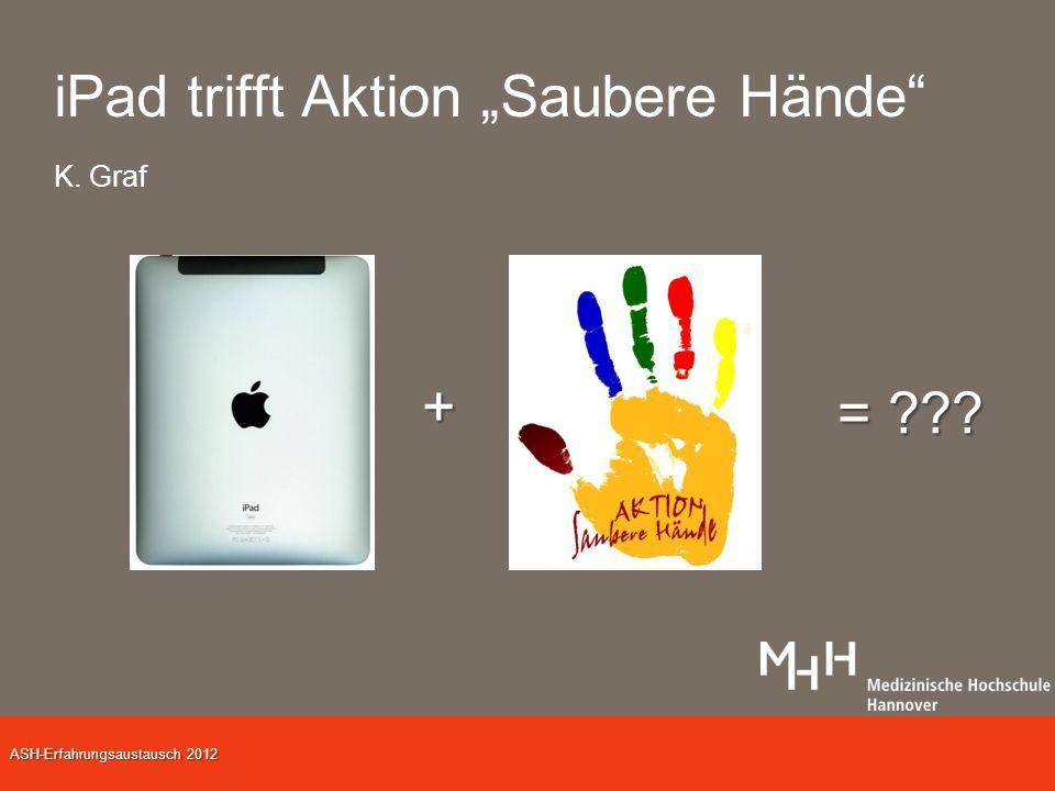 ASH-Erfahrungsaustausch 2012 iPad trifft Aktion Saubere Hände K. Graf + = ???