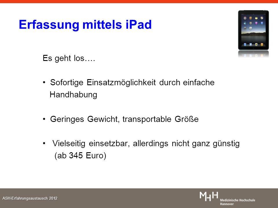 ASH-Erfahrungsaustausch 2012 Erfassung mittels iPad Es geht los…. Sofortige Einsatzmöglichkeit durch einfache Handhabung Geringes Gewicht, transportab