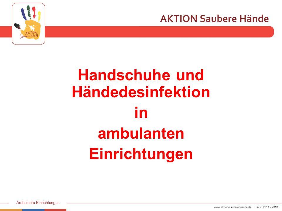 www.aktion-sauberehaende.de | ASH 2011 - 2013 Ambulante Einrichtungen Handschuhe müssen laut TRBA 250 (Technische Regeln für den Umgang mit biologischen Arbeitsstoffen) vom Arbeitgeber zur Verfügung gestellt werden.