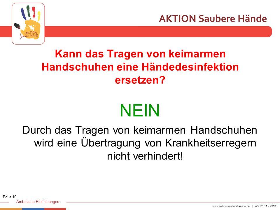 www.aktion-sauberehaende.de | ASH 2011 - 2013 Ambulante Einrichtungen Kann das Tragen von keimarmen Handschuhen eine Händedesinfektion ersetzen? NEIN