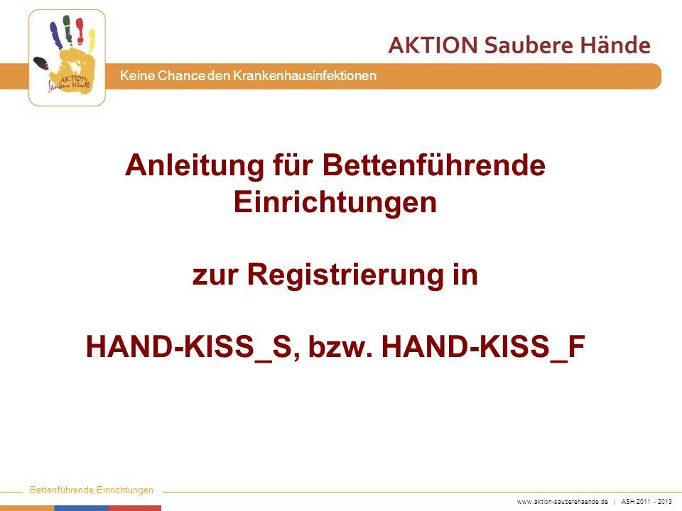 www.aktion-sauberehaende.de | ASH 2011 - 2013 Bettenführende Einrichtungen Keine Chance den Krankenhausinfektionen Anleitung für Bettenführende Einrichtungen zur Registrierung in HAND-KISS_S, bzw.