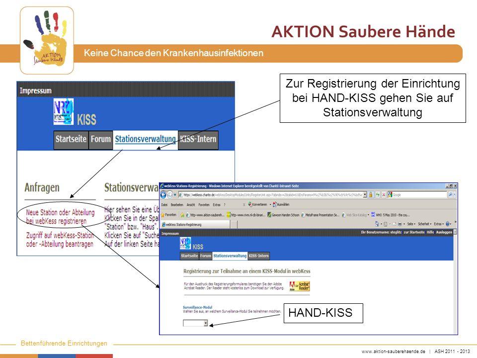 www.aktion-sauberehaende.de | ASH 2011 - 2013 Bettenführende Einrichtungen Keine Chance den Krankenhausinfektionen HAND-KISS Zur Registrierung der Einrichtung bei HAND-KISS gehen Sie auf Stationsverwaltung