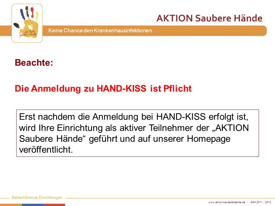 www.aktion-sauberehaende.de | ASH 2011 - 2013 Bettenführende Einrichtungen Keine Chance den Krankenhausinfektionen Beachte: Die Anmeldung zu HAND-KISS ist Pflicht Erst nachdem die Anmeldung bei HAND-KISS erfolgt ist, wird Ihre Einrichtung als aktiver Teilnehmer der AKTION Saubere Hände geführt und auf unserer Homepage veröffentlicht.