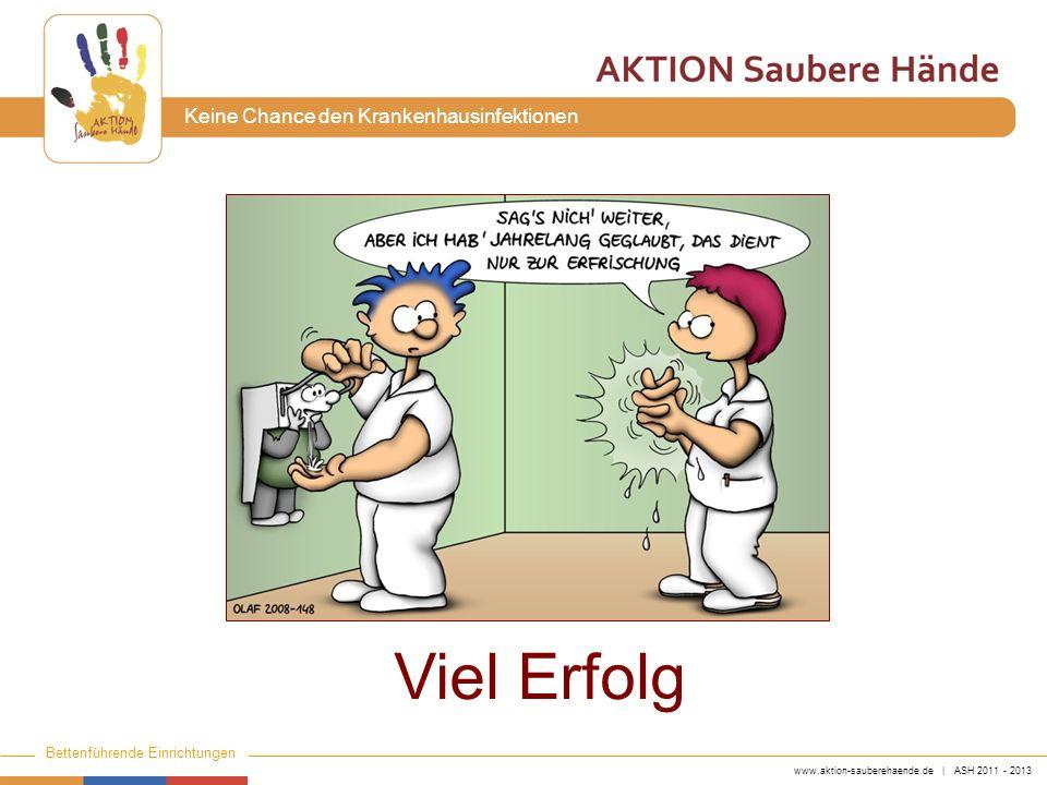 www.aktion-sauberehaende.de | ASH 2011 - 2013 Bettenführende Einrichtungen Keine Chance den Krankenhausinfektionen Viel Erfolg