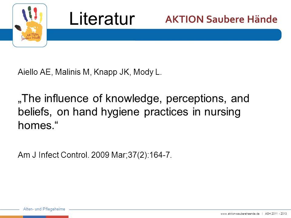 www.aktion-sauberehaende.de   ASH 2011 - 2013 Alten- und Pflegeheime Aiello AE, Malinis M, Knapp JK, Mody L. The influence of knowledge, perceptions,