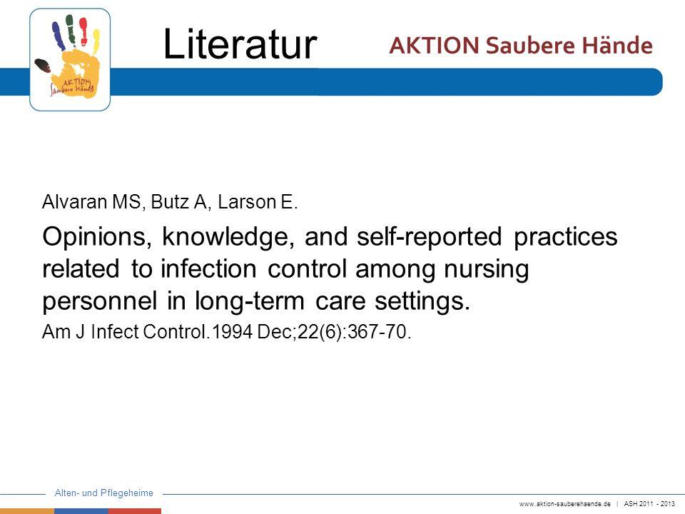 www.aktion-sauberehaende.de   ASH 2011 - 2013 Alten- und Pflegeheime Alvaran MS, Butz A, Larson E. Opinions, knowledge, and self-reported practices re