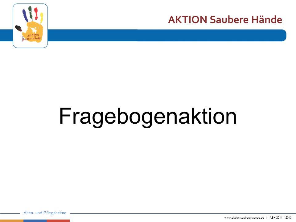 www.aktion-sauberehaende.de   ASH 2011 - 2013 Alten- und Pflegeheime Fragebogenaktion Ziel: Aktuelles Bild über den Ist-Zustand der Händehygiene in Alten- und Pflegeheimen zu erhalten.