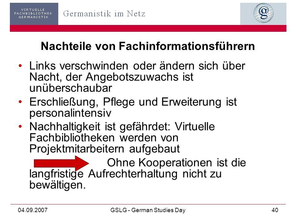 04.09.2007GSLG - German Studies Day40 Nachteile von Fachinformationsführern Links verschwinden oder ändern sich über Nacht, der Angebotszuwachs ist unüberschaubar Erschließung, Pflege und Erweiterung ist personalintensiv Nachhaltigkeit ist gefährdet: Virtuelle Fachbibliotheken werden von Projektmitarbeitern aufgebaut Ohne Kooperationen ist die langfristige Aufrechterhaltung nicht zu bewältigen.