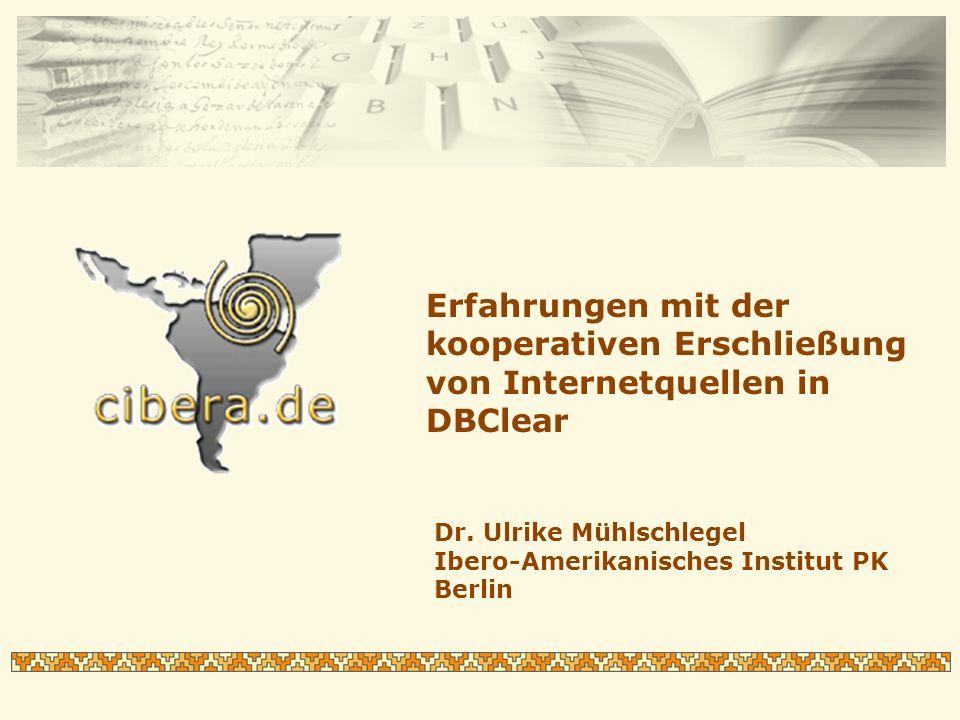 Erfahrungen mit der kooperativen Erschließung von Internetquellen in DBClear Dr. Ulrike Mühlschlegel Ibero-Amerikanisches Institut PK Berlin