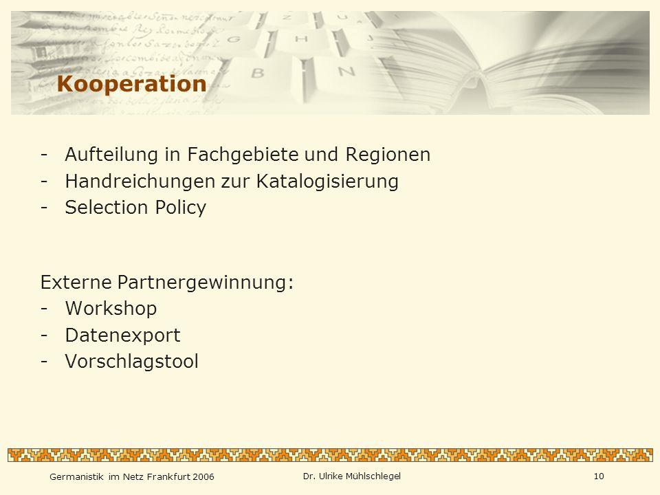 Germanistik im Netz Frankfurt 2006 Dr. Ulrike Mühlschlegel10 Kooperation -Aufteilung in Fachgebiete und Regionen -Handreichungen zur Katalogisierung -