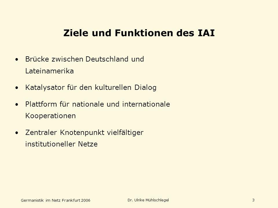 Germanistik im Netz Frankfurt 2006 Dr. Ulrike Mühlschlegel3 Ziele und Funktionen des IAI Brücke zwischen Deutschland und Lateinamerika Katalysator für