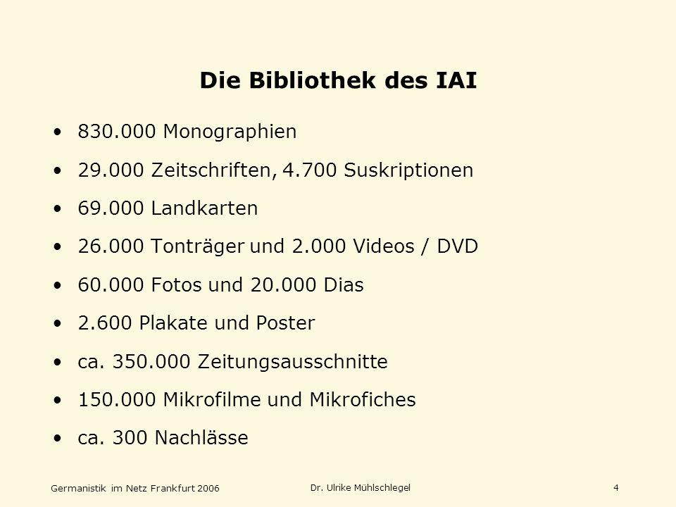 Germanistik im Netz Frankfurt 2006 Dr. Ulrike Mühlschlegel4 830.000 Monographien 29.000 Zeitschriften, 4.700 Suskriptionen 69.000 Landkarten 26.000 To