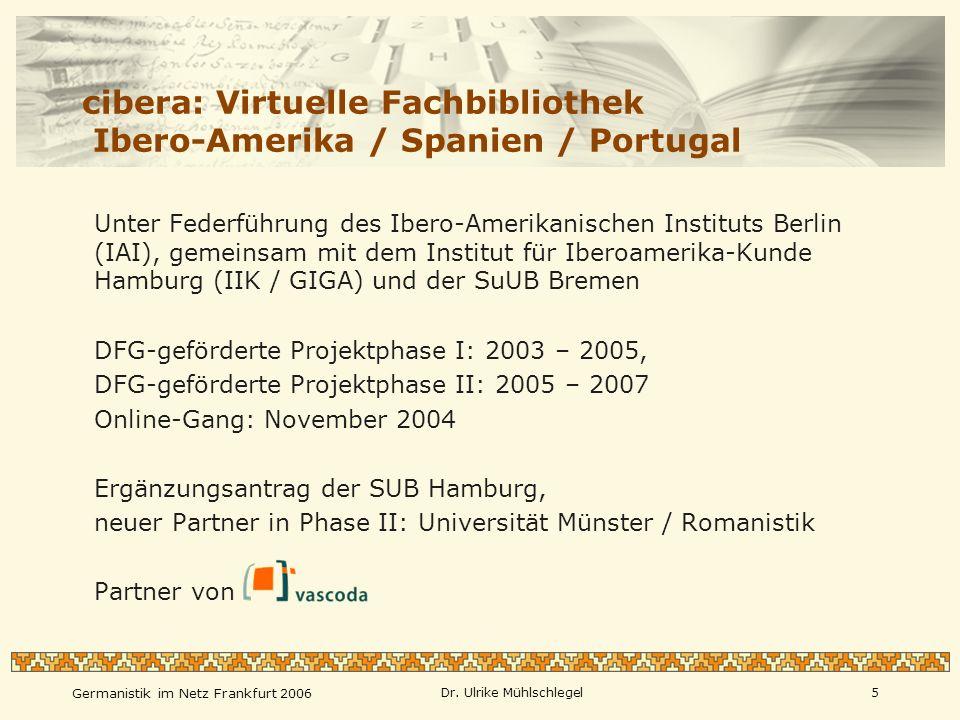 Germanistik im Netz Frankfurt 2006 Dr. Ulrike Mühlschlegel5 cibera: Virtuelle Fachbibliothek Ibero-Amerika / Spanien / Portugal Unter Federführung des