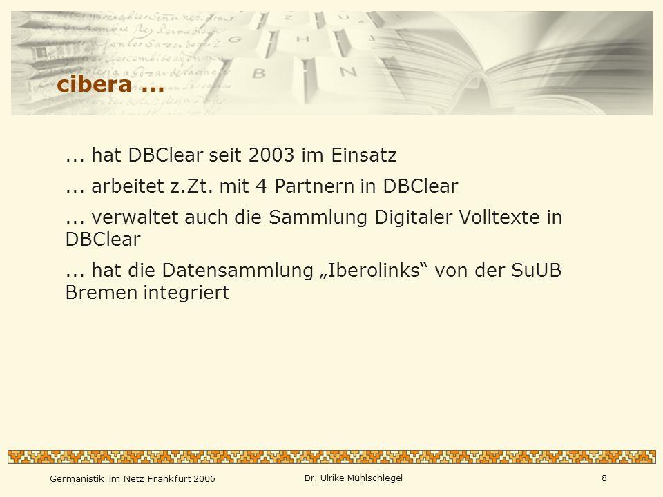 Germanistik im Netz Frankfurt 2006 Dr. Ulrike Mühlschlegel8 cibera...... hat DBClear seit 2003 im Einsatz... arbeitet z.Zt. mit 4 Partnern in DBClear.