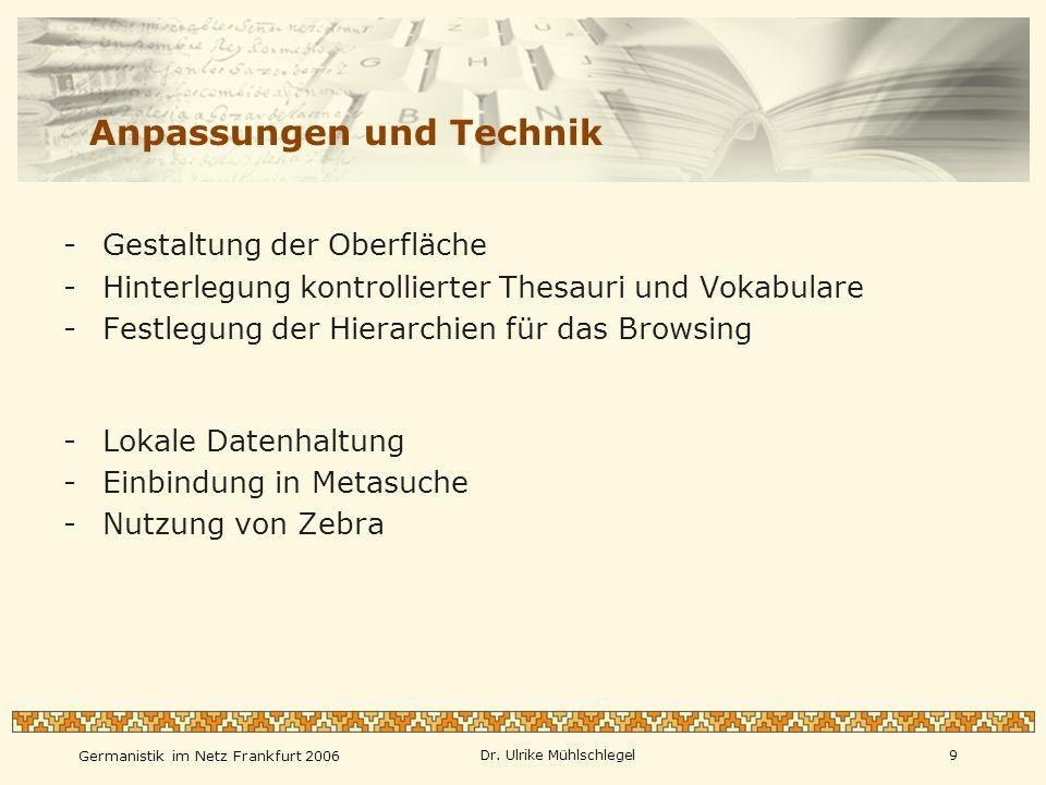 Germanistik im Netz Frankfurt 2006 Dr. Ulrike Mühlschlegel9 Anpassungen und Technik -Gestaltung der Oberfläche -Hinterlegung kontrollierter Thesauri u