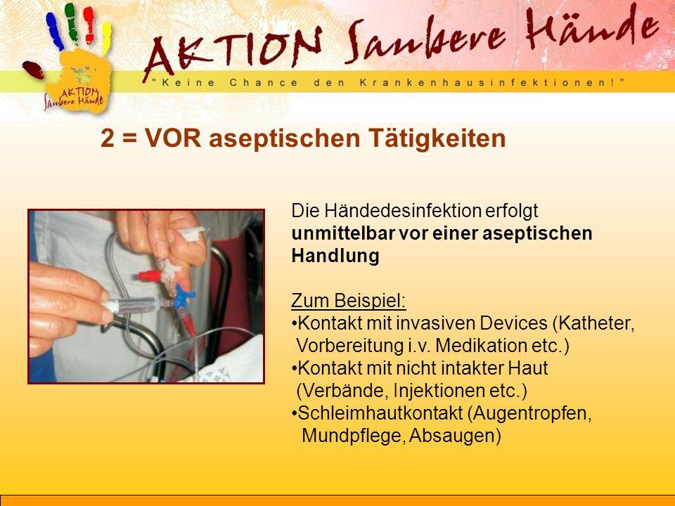 2 = VOR aseptischen Tätigkeiten Die Händedesinfektion erfolgt unmittelbar vor einer aseptischen Handlung Zum Beispiel: Kontakt mit invasiven Devices (