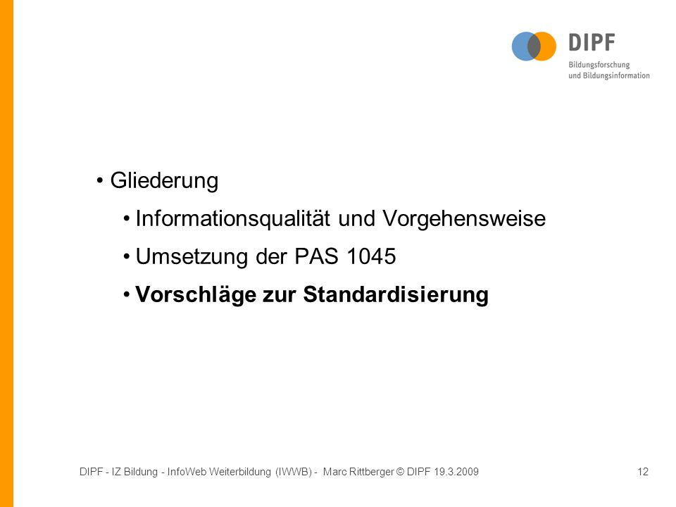 DIPF - IZ Bildung - InfoWeb Weiterbildung (IWWB) - Marc Rittberger © DIPF 19.3.200912 Gliederung Informationsqualität und Vorgehensweise Umsetzung der PAS 1045 Vorschläge zur Standardisierung Gliederung