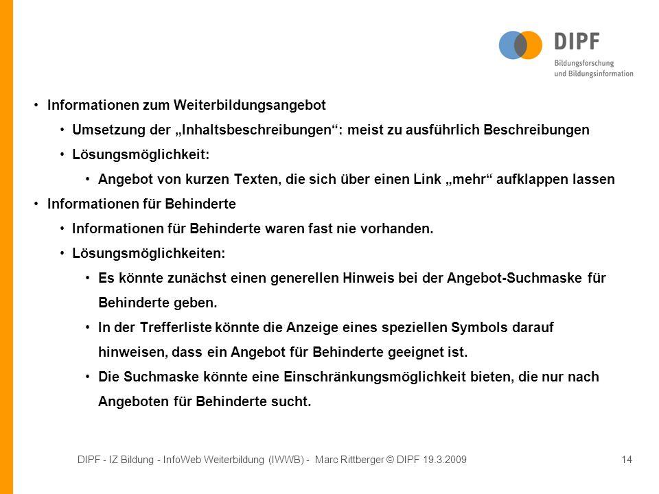 DIPF - IZ Bildung - InfoWeb Weiterbildung (IWWB) - Marc Rittberger © DIPF 19.3.200914 Informationen zum Weiterbildungsangebot Umsetzung der Inhaltsbeschreibungen: meist zu ausführlich Beschreibungen Lösungsmöglichkeit: Angebot von kurzen Texten, die sich über einen Link mehr aufklappen lassen Informationen für Behinderte Informationen für Behinderte waren fast nie vorhanden.