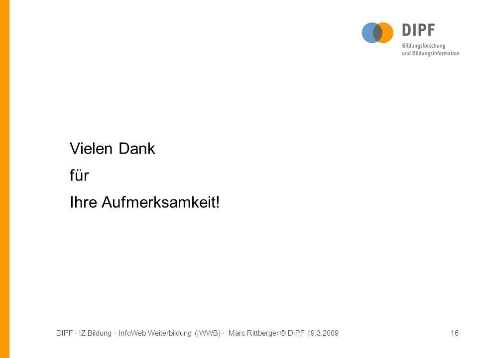 DIPF - IZ Bildung - InfoWeb Weiterbildung (IWWB) - Marc Rittberger © DIPF 19.3.200916 Vielen Dank für Ihre Aufmerksamkeit!