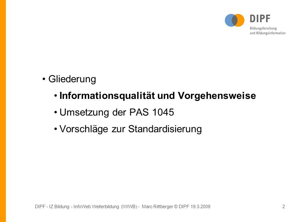 DIPF - IZ Bildung - InfoWeb Weiterbildung (IWWB) - Marc Rittberger © DIPF 19.3.20092 Gliederung Informationsqualität und Vorgehensweise Umsetzung der PAS 1045 Vorschläge zur Standardisierung Gliederung