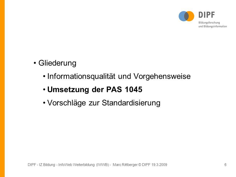 DIPF - IZ Bildung - InfoWeb Weiterbildung (IWWB) - Marc Rittberger © DIPF 19.3.20096 Gliederung Informationsqualität und Vorgehensweise Umsetzung der PAS 1045 Vorschläge zur Standardisierung Gliederung