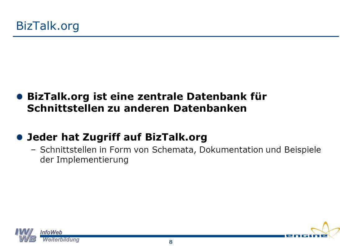 8 BizTalk.org BizTalk.org ist eine zentrale Datenbank für Schnittstellen zu anderen Datenbanken Jeder hat Zugriff auf BizTalk.org –Schnittstellen in Form von Schemata, Dokumentation und Beispiele der Implementierung