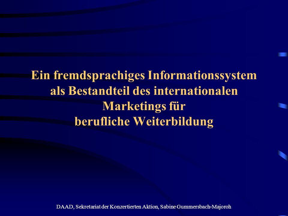 DAAD, Sekretariat der Konzertierten Aktion, Sabine Gummersbach-Majoroh Inhalt Gründe für ein internationales Marketing in der beruflichen Weiterbildung Initiative des BMBF zur Förderung des internationalen Marketings in der beruflichen Weiterbildung Ein fremdsprachiges Informationssystem als Erfolgsfaktor des internationalen Marketings
