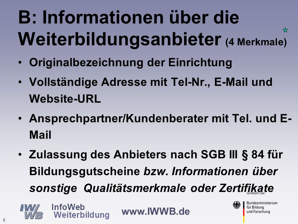www.IWWB.de 6 InfoWeb Weiterbildung B: Informationen über die Weiterbildungsanbieter (4 Merkmale) Originalbezeichnung der Einrichtung Vollständige Adresse mit Tel-Nr., E-Mail und Website-URL Ansprechpartner/Kundenberater mit Tel.
