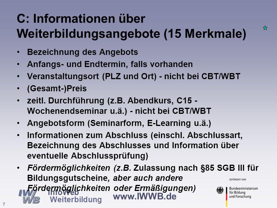 www.IWWB.de 7 InfoWeb Weiterbildung C: Informationen über Weiterbildungsangebote (15 Merkmale) Bezeichnung des Angebots Anfangs- und Endtermin, falls vorhanden Veranstaltungsort (PLZ und Ort) - nicht bei CBT/WBT (Gesamt-)Preis zeitl.