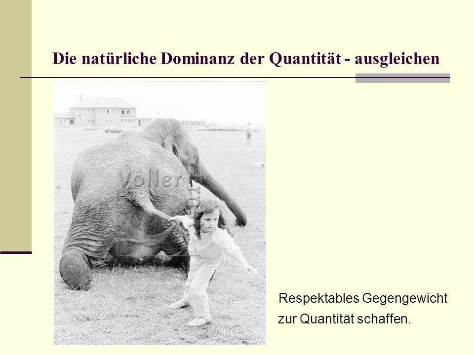 Die natürliche Dominanz der Quantität - ausgleichen Respektables Gegengewicht zur Quantität schaffen.